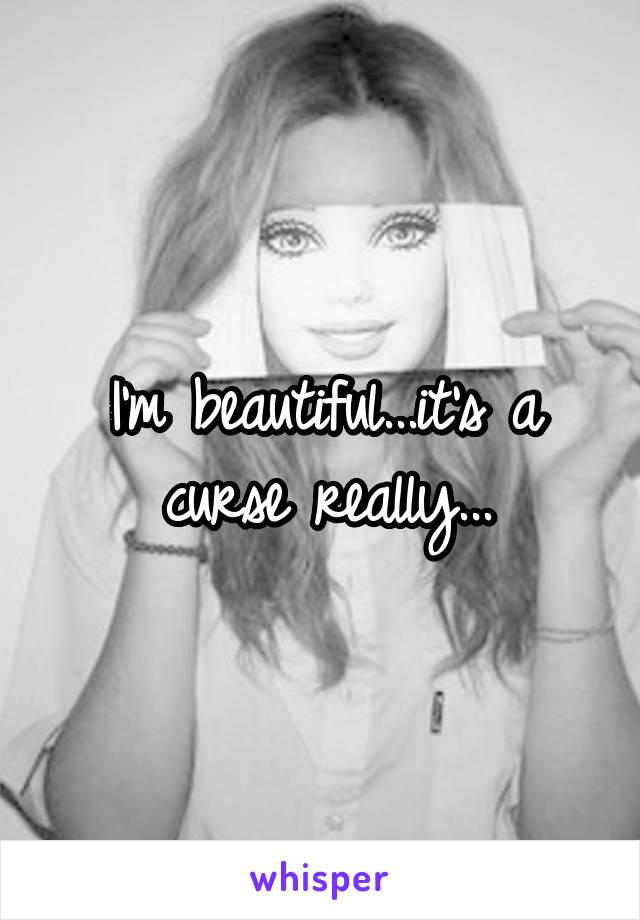 I'm beautiful...it's a curse really...