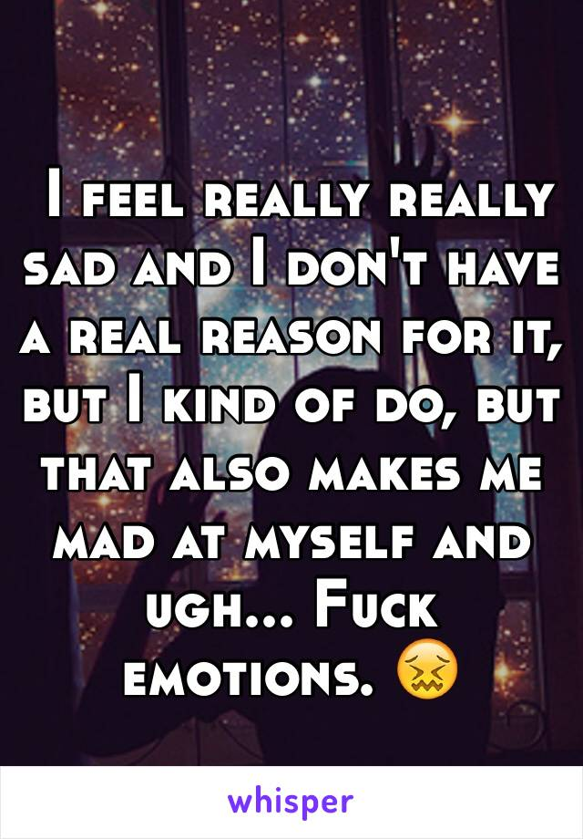 I feel really really sad and I don't have a real reason for it, but I kind of do, but that also makes me mad at myself and ugh... Fuck emotions. 😖