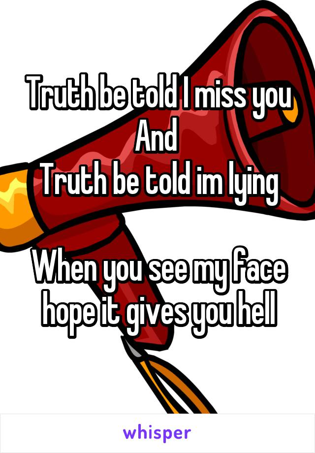 Truth be told I miss you And  Truth be told im lying  When you see my face hope it gives you hell