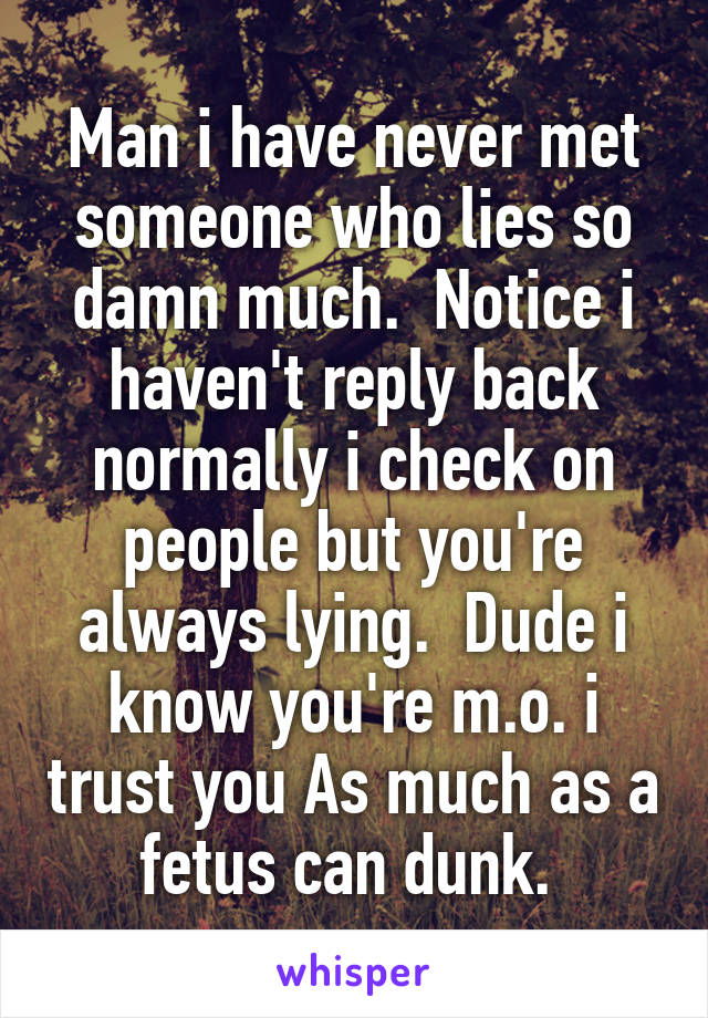Man i have never met someone who lies so damn much.  Notice i haven't reply back normally i check on people but you're always lying.  Dude i know you're m.o. i trust you As much as a fetus can dunk.