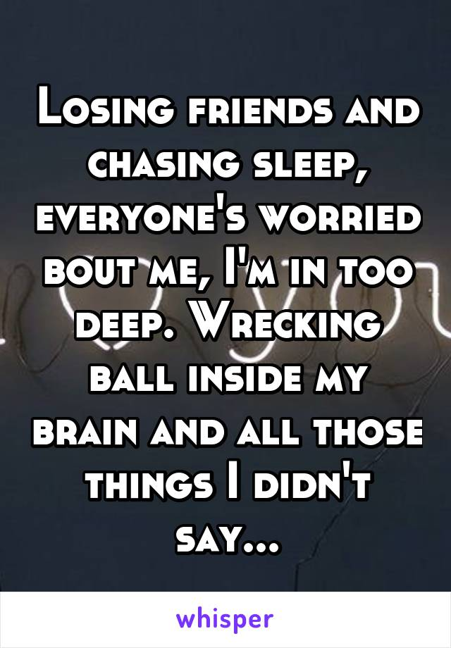 Losing friends and chasing sleep, everyone's worried bout me, I'm in too deep. Wrecking ball inside my brain and all those things I didn't say...