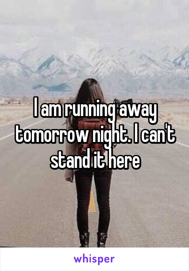 I am running away tomorrow night. I can't stand it here