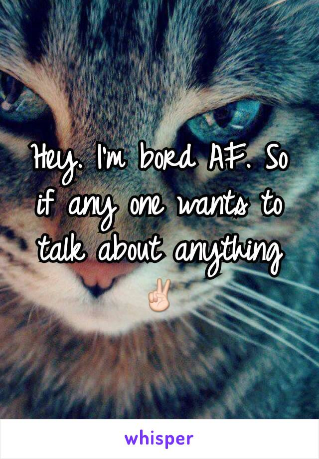 Hey. I'm bord AF. So if any one wants to talk about anything ✌