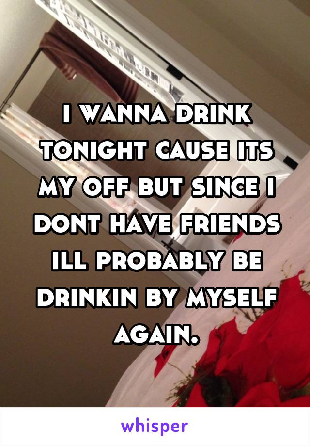 i wanna drink tonight cause its my off but since i dont have friends ill probably be drinkin by myself again.