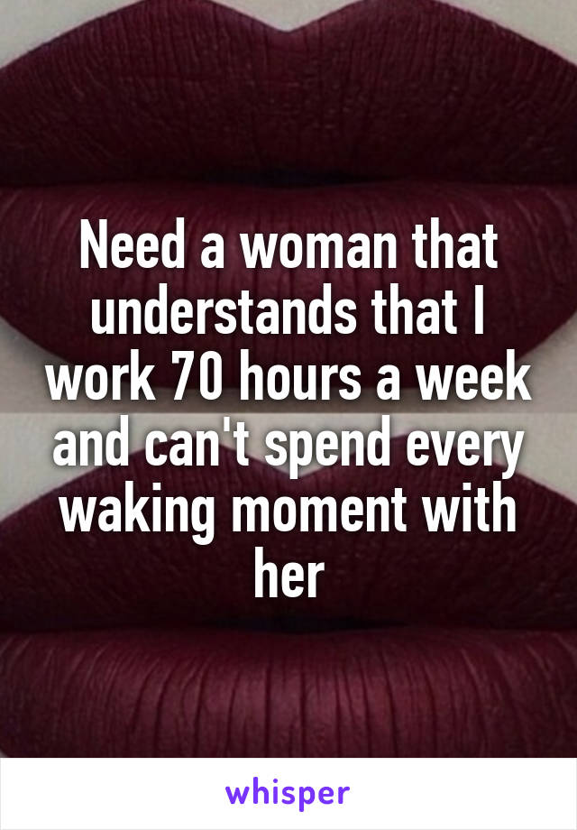 Need a woman that understands that I work 70 hours a week and can't spend every waking moment with her