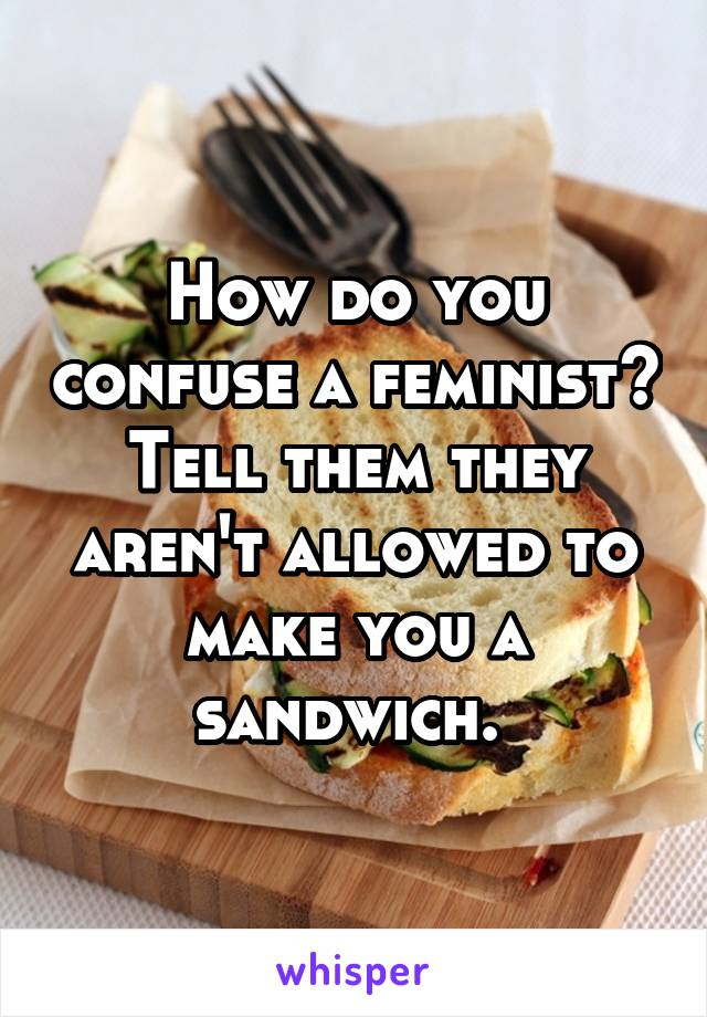 How do you confuse a feminist? Tell them they aren't allowed to make you a sandwich.