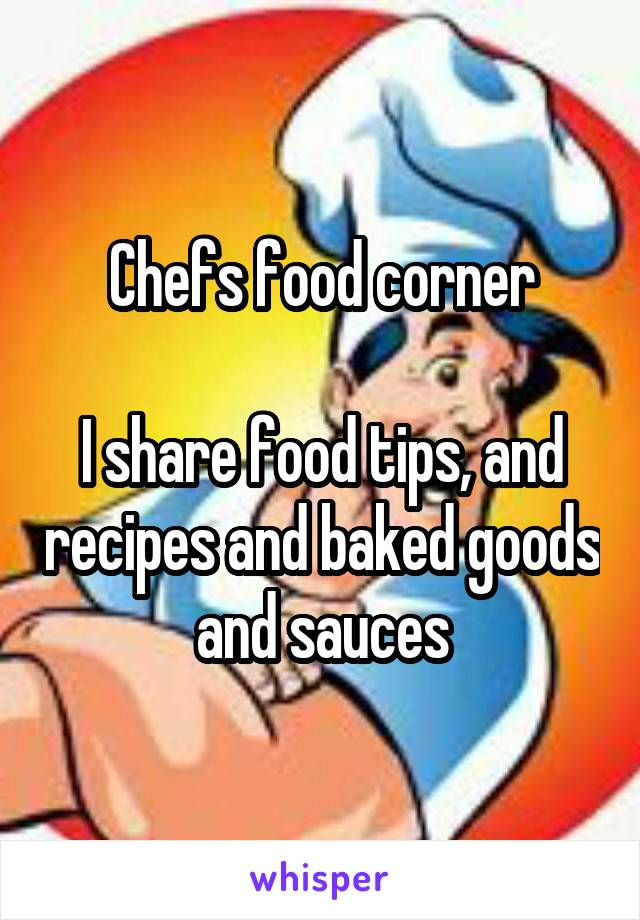 Chefs food corner  I share food tips, and recipes and baked goods and sauces