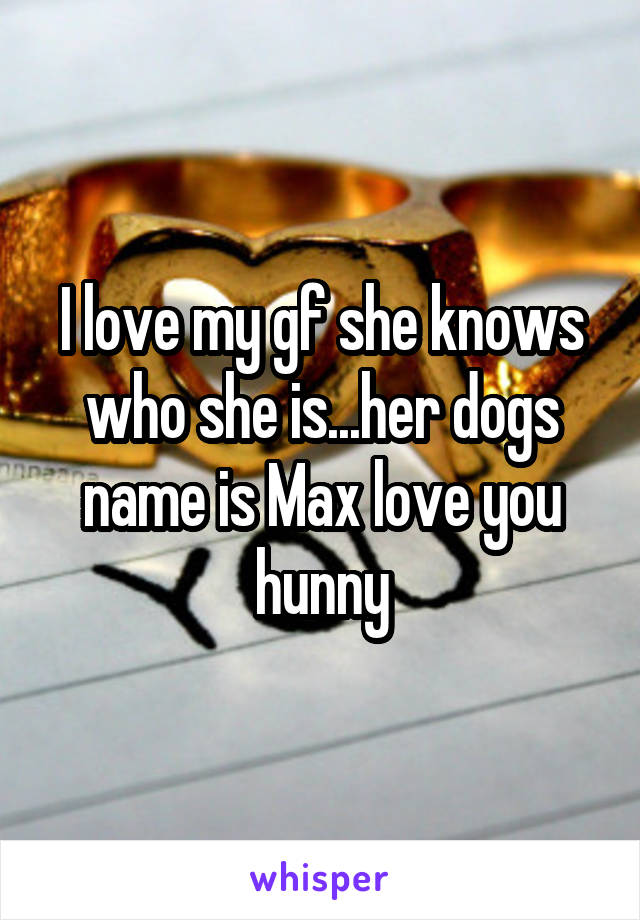 I love my gf she knows who she is...her dogs name is Max love you hunny