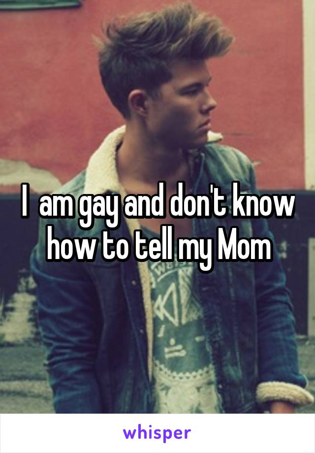 I  am gay and don't know how to tell my Mom