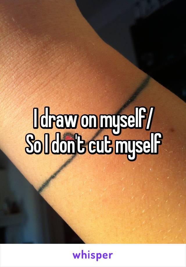 I draw on myself/ So I don't cut myself
