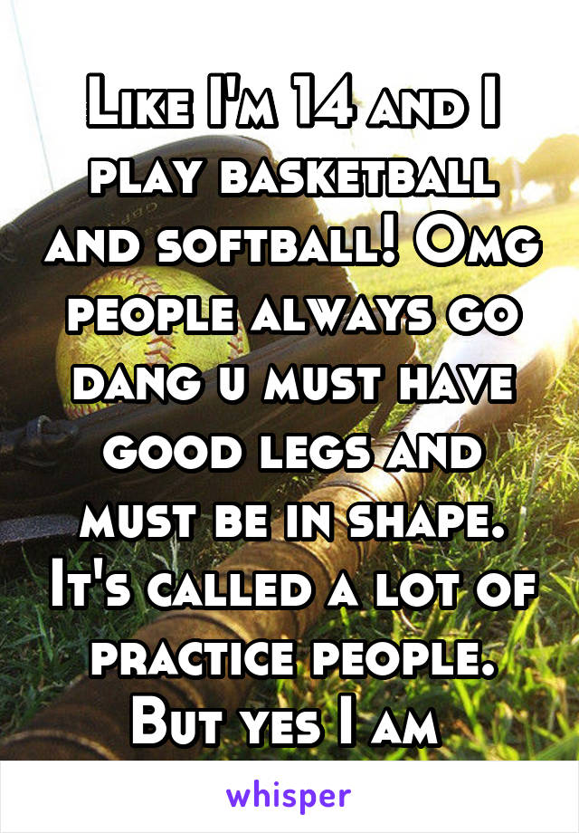 Like I'm 14 and I play basketball and softball! Omg people always go dang u must have good legs and must be in shape. It's called a lot of practice people. But yes I am