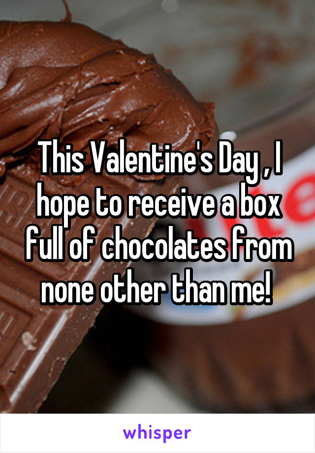 This Valentine's Day , I hope to receive a box full of chocolates from none other than me!