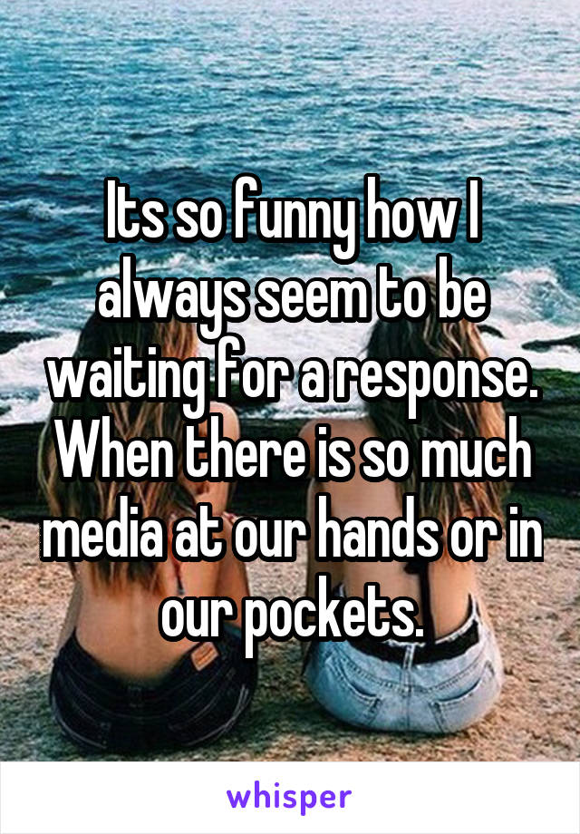 Its so funny how I always seem to be waiting for a response. When there is so much media at our hands or in our pockets.
