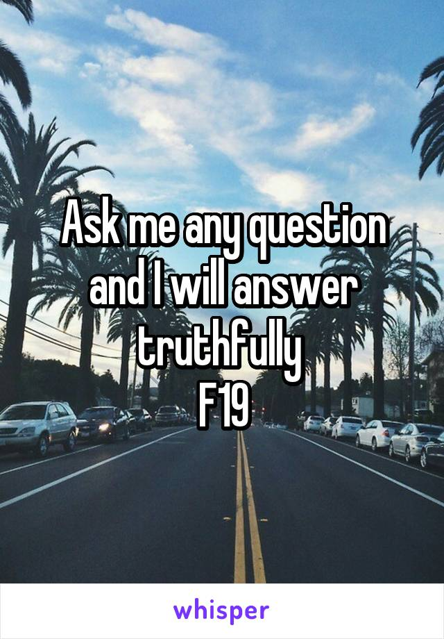 Ask me any question and I will answer truthfully  F19