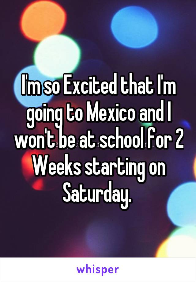 I'm so Excited that I'm going to Mexico and I won't be at school for 2 Weeks starting on Saturday.
