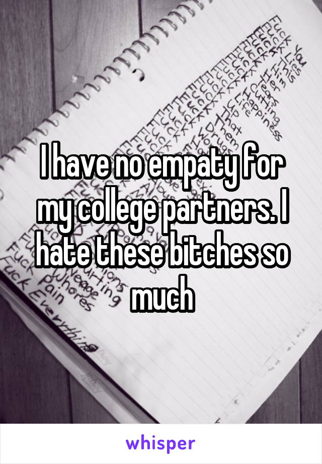 I have no empaty for my college partners. I hate these bitches so much