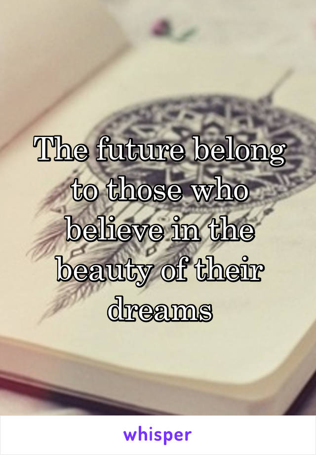 The future belong to those who believe in the beauty of their dreams