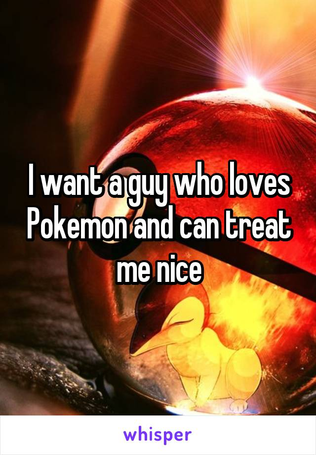 I want a guy who loves Pokemon and can treat me nice