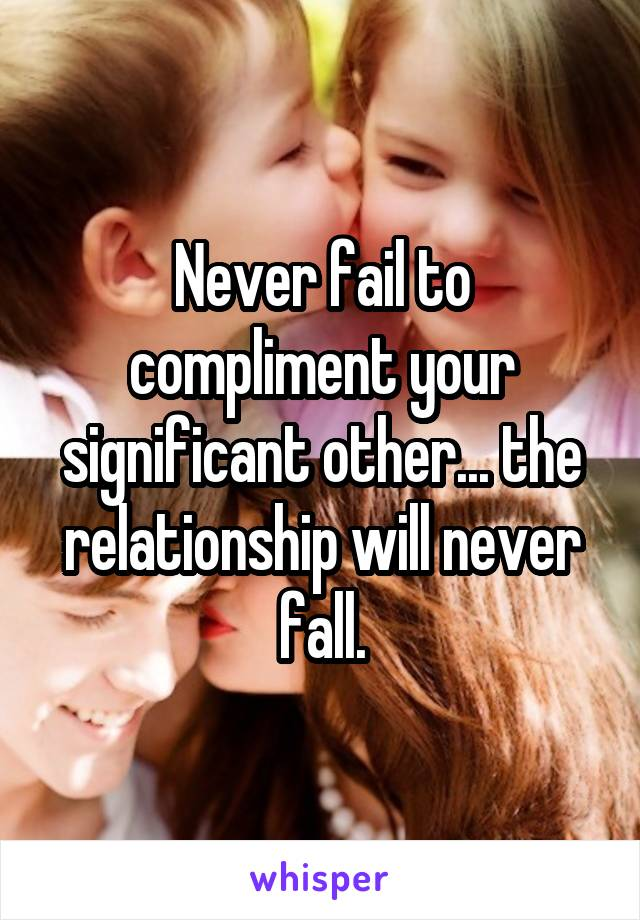 Never fail to compliment your significant other... the relationship will never fall.