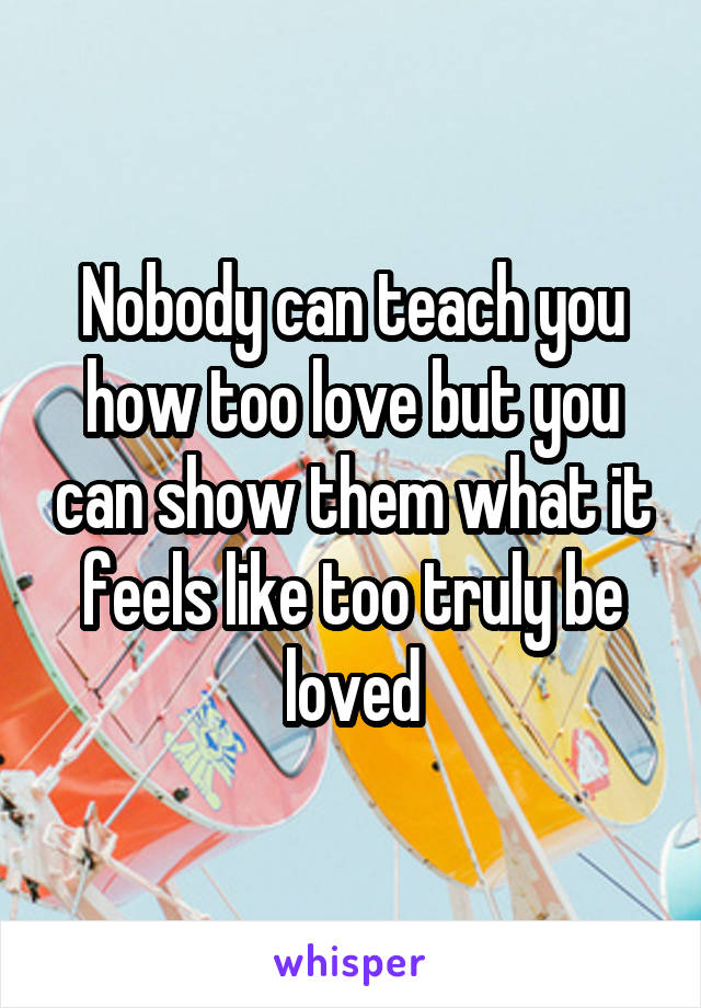 Nobody can teach you how too love but you can show them what it feels like too truly be loved