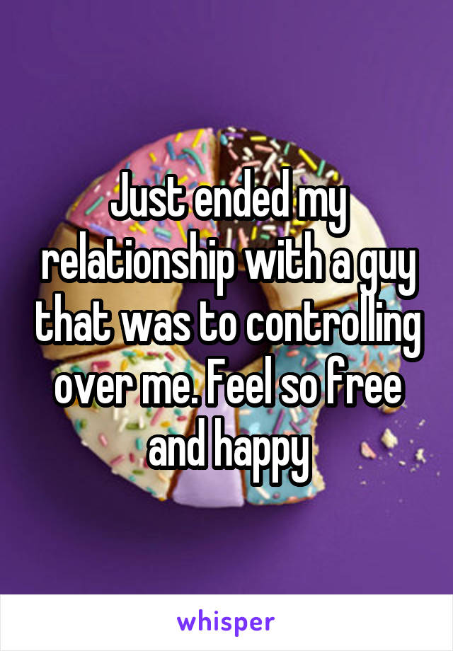 Just ended my relationship with a guy that was to controlling over me. Feel so free and happy