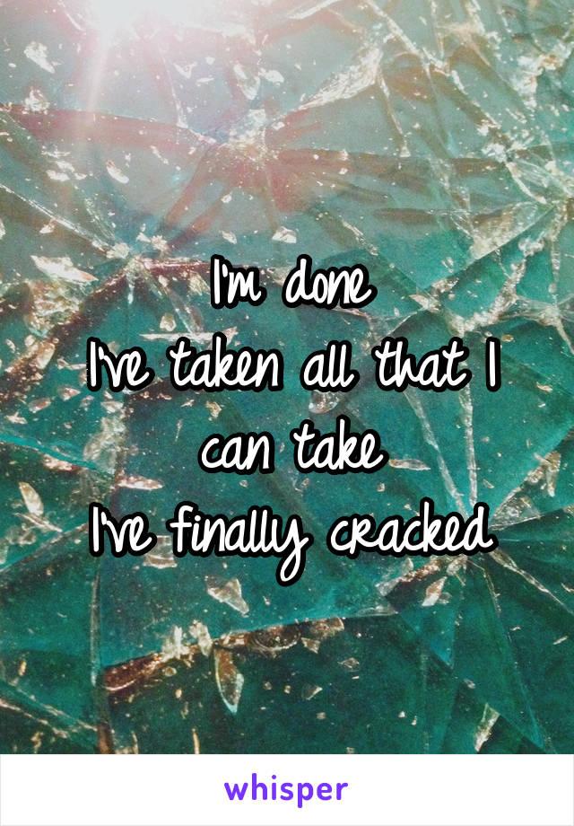 I'm done I've taken all that I can take I've finally cracked