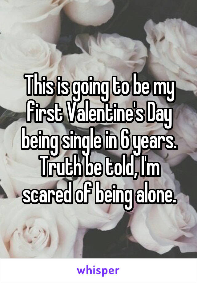 This is going to be my first Valentine's Day being single in 6 years. Truth be told, I'm scared of being alone.