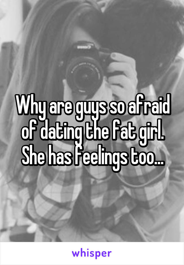 Why are guys so afraid of dating the fat girl. She has feelings too...