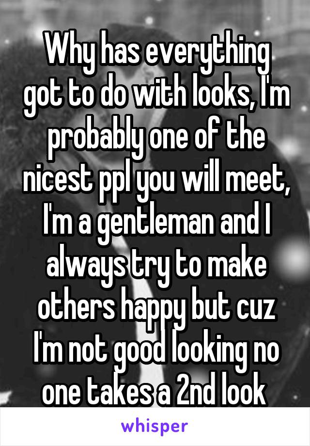 Why has everything got to do with looks, I'm probably one of the nicest ppl you will meet, I'm a gentleman and I always try to make others happy but cuz I'm not good looking no one takes a 2nd look