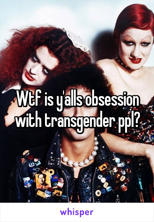 Wtf is y'alls obsession with transgender ppl?