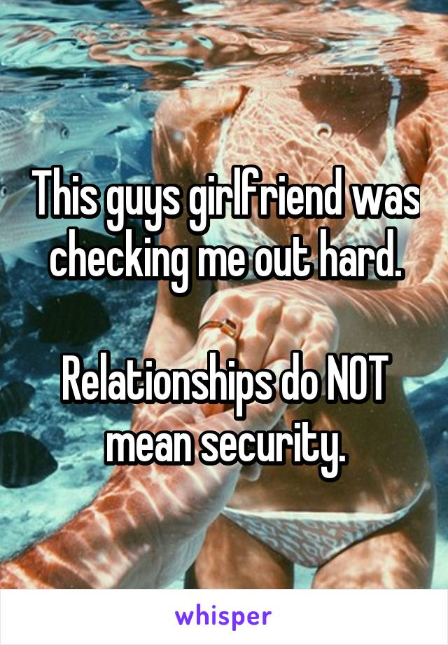 This guys girlfriend was checking me out hard.  Relationships do NOT mean security.