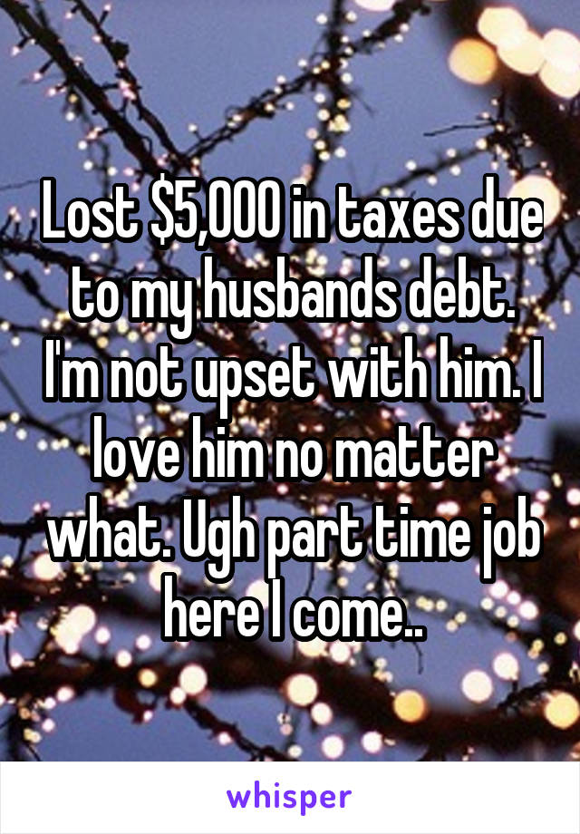 Lost $5,000 in taxes due to my husbands debt. I'm not upset with him. I love him no matter what. Ugh part time job here I come..