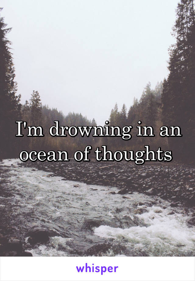 I'm drowning in an ocean of thoughts