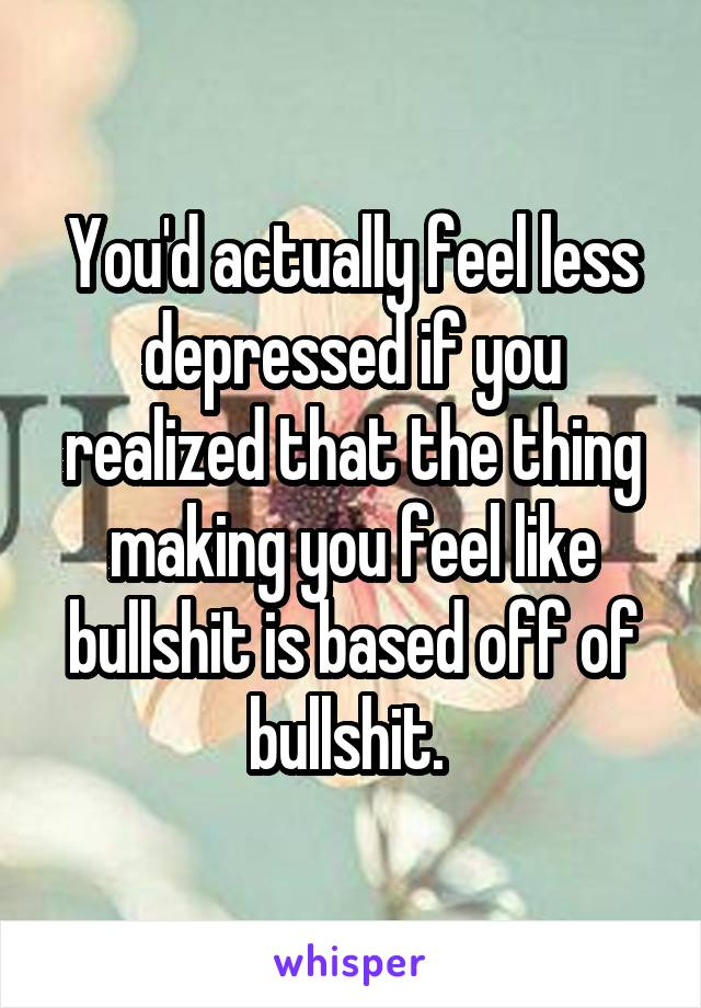 You'd actually feel less depressed if you realized that the thing making you feel like bullshit is based off of bullshit.