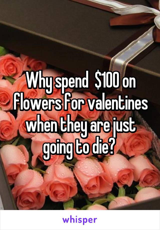 Why spend  $100 on flowers for valentines when they are just going to die?