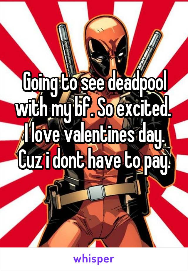 Going to see deadpool with my bf. So excited.  I love valentines day. Cuz i dont have to pay.
