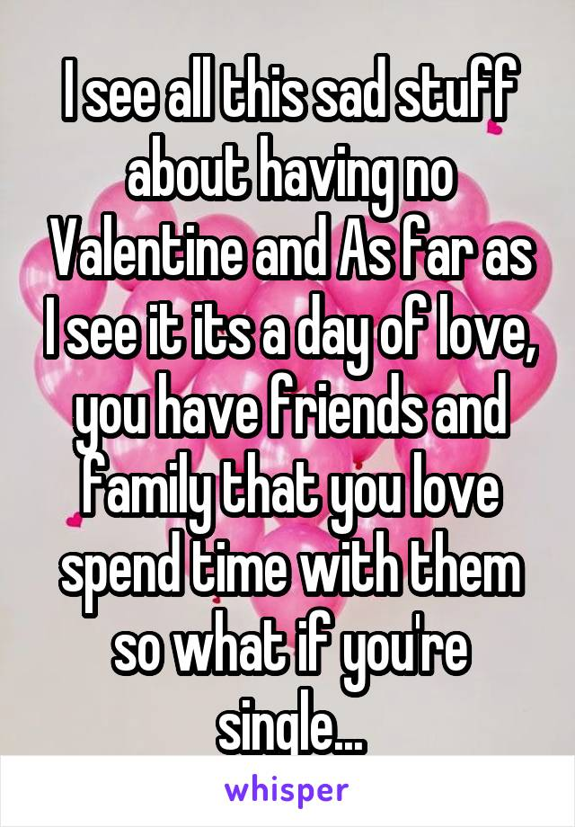 I see all this sad stuff about having no Valentine and As far as I see it its a day of love, you have friends and family that you love spend time with them so what if you're single...