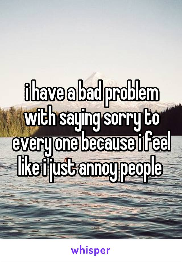 i have a bad problem with saying sorry to every one because i feel like i just annoy people