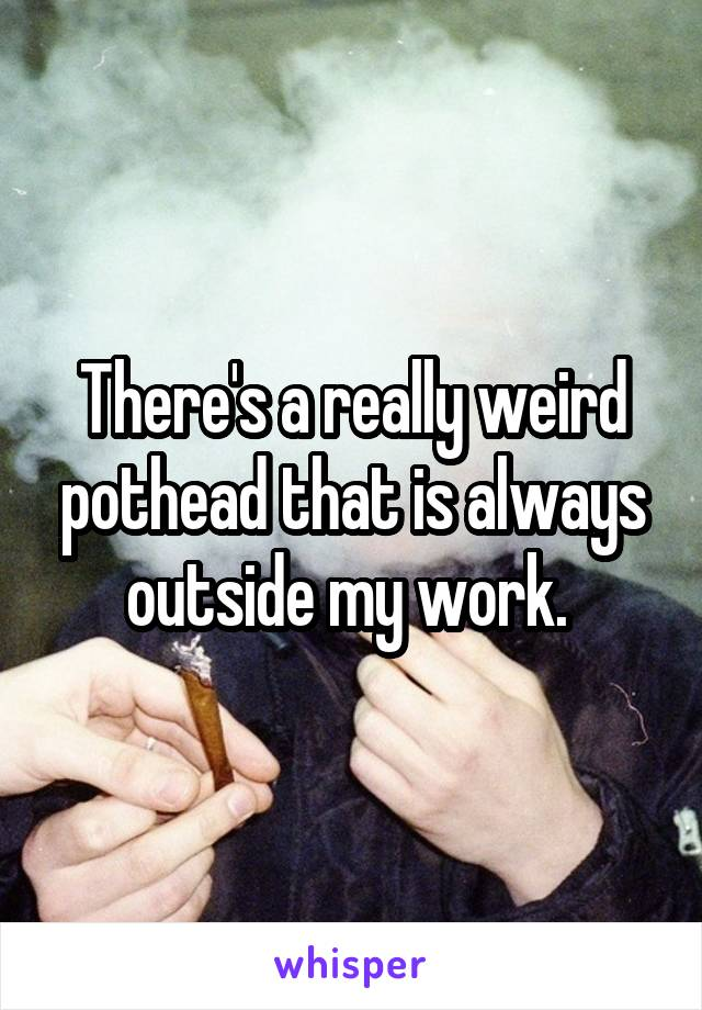 There's a really weird pothead that is always outside my work.
