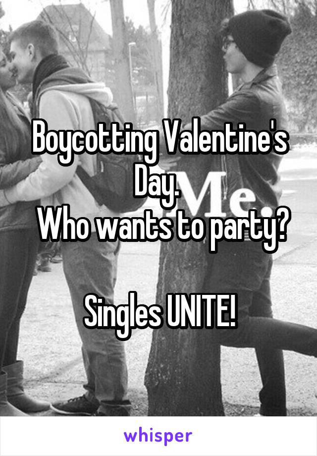 Boycotting Valentine's Day.   Who wants to party?  Singles UNITE!