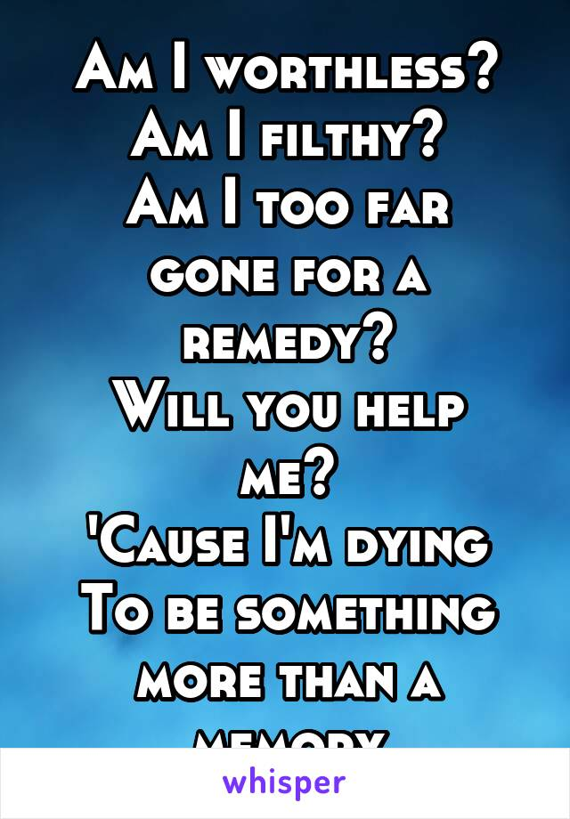 Am I worthless? Am I filthy? Am I too far gone for a remedy? Will you help me? 'Cause I'm dying To be something more than a memory
