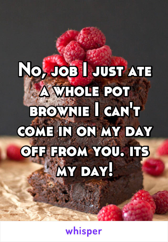 No, job I just ate a whole pot brownie I can't come in on my day off from you. its my day!