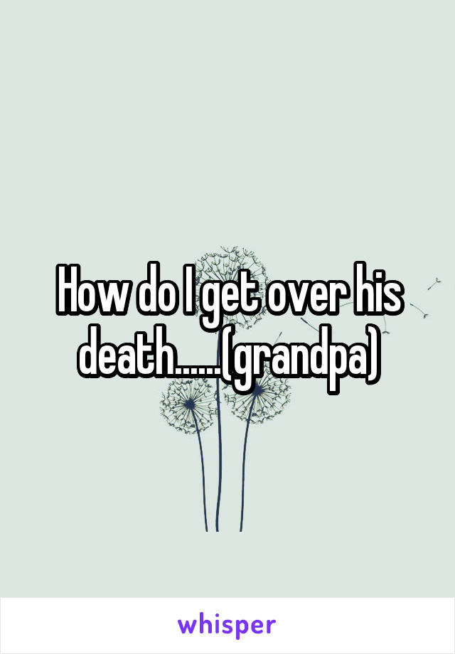 How do I get over his death......(grandpa)