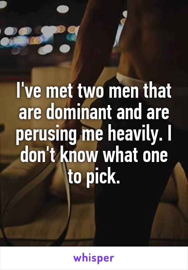 I've met two men that are dominant and are perusing me heavily. I don't know what one to pick.