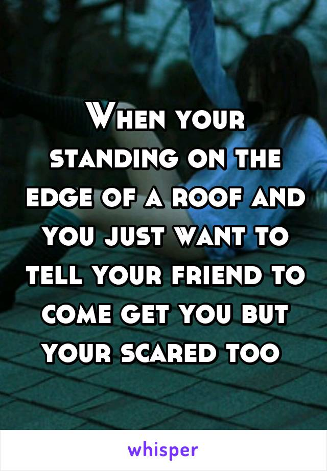 When your standing on the edge of a roof and you just want to tell your friend to come get you but your scared too