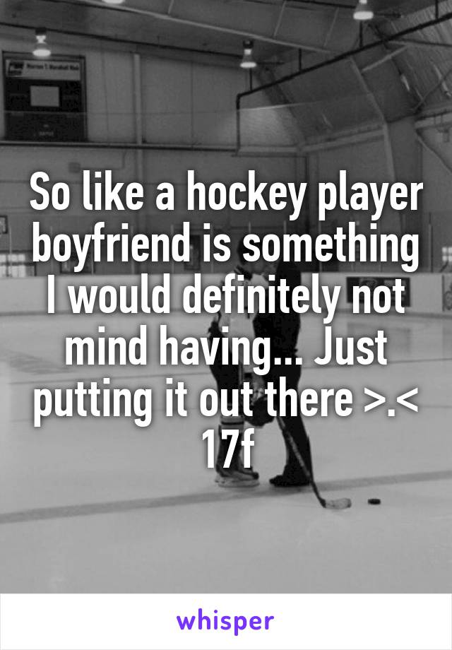 So like a hockey player boyfriend is something I would definitely not mind having... Just putting it out there >.< 17f