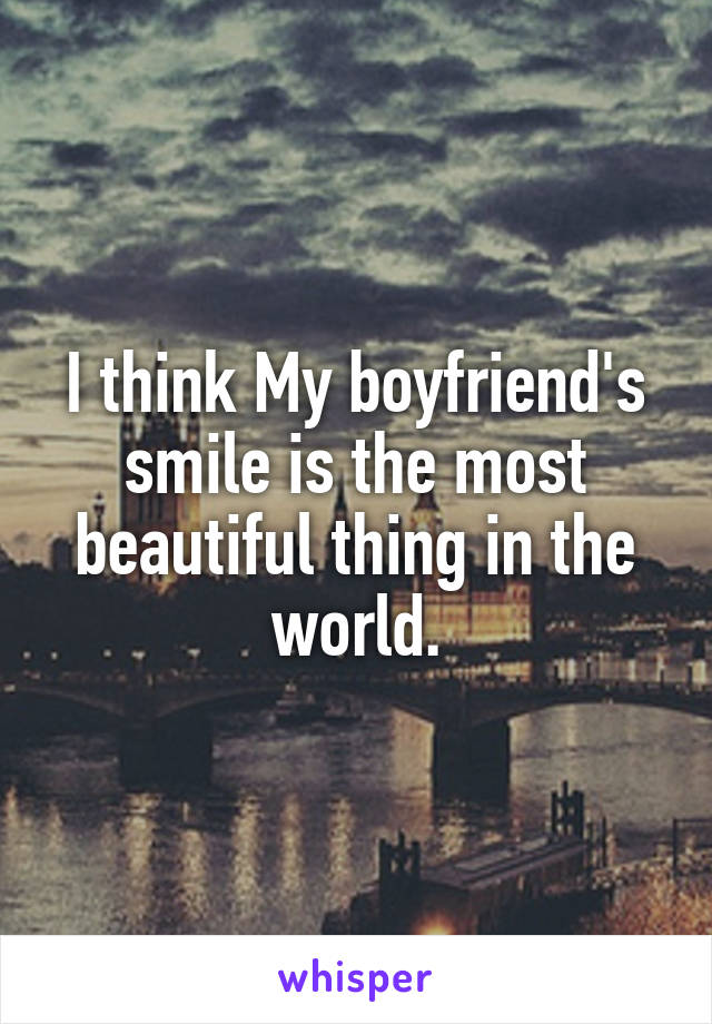 I think My boyfriend's smile is the most beautiful thing in the world.