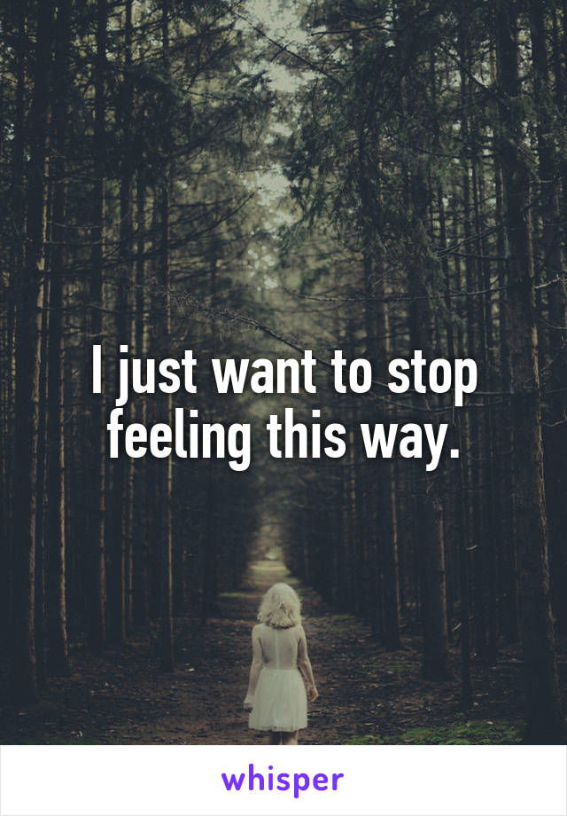 I just want to stop feeling this way.