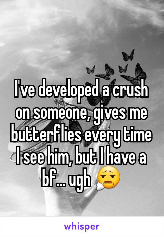 I've developed a crush on someone, gives me butterflies every time I see him, but I have a bf... ugh 😧