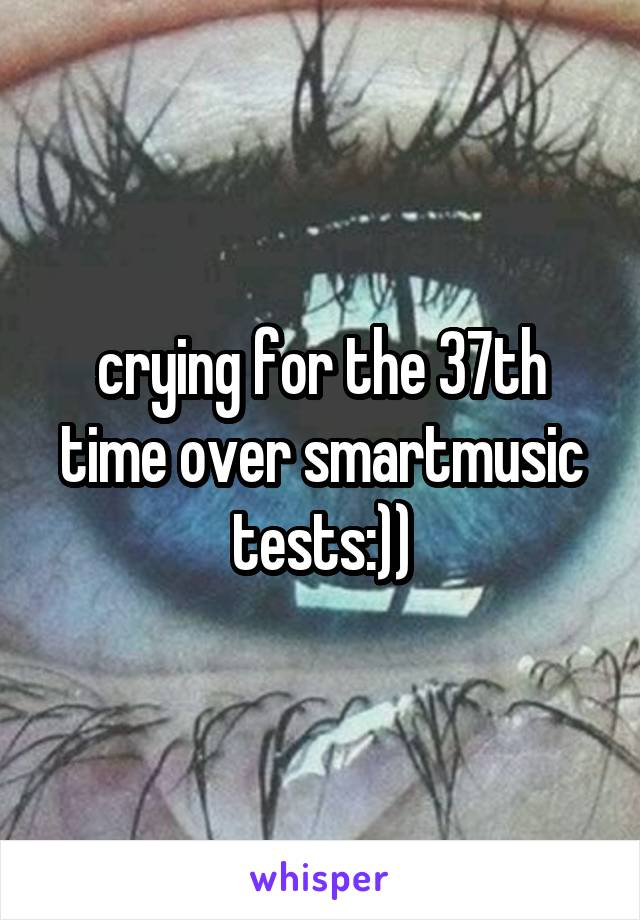 crying for the 37th time over smartmusic tests:))